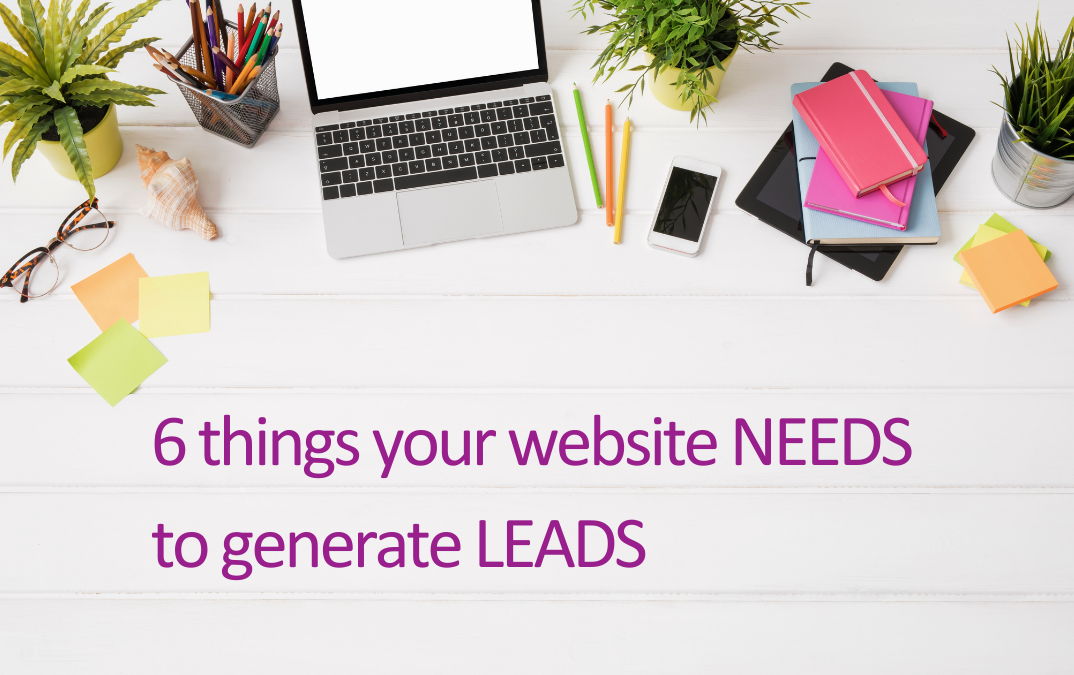 6 things your website NEEDS to generate LEADS